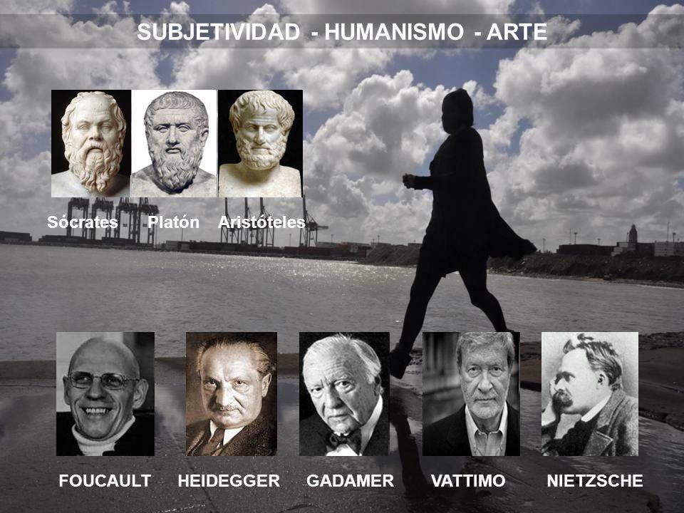 SUBJETIVIDAD - HUMANISMO - ARTE FOUCAULTHEIDEGGERGADAMERVATTIMONIETZSCHE Sócrates Platón Aristóteles