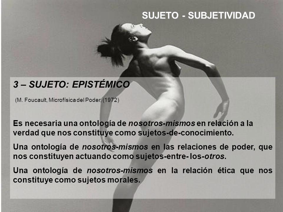 3 – SUJETO: EPISTÉMICO (M. Foucault, Microfísica del Poder, (1972) Es necesaria una ontología de nosotros-mismos en relación a la verdad que nos const