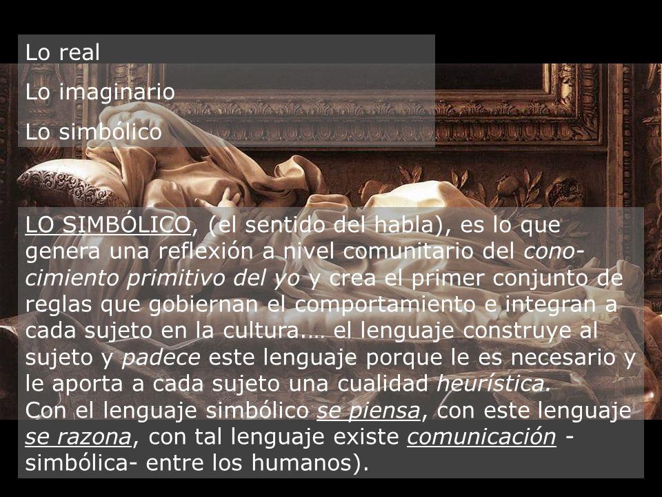 Lo real Lo imaginario Lo simbólico LO SIMBÓLICO, (el sentido del habla), es lo que genera una reflexión a nivel comunitario del cono- cimiento primiti