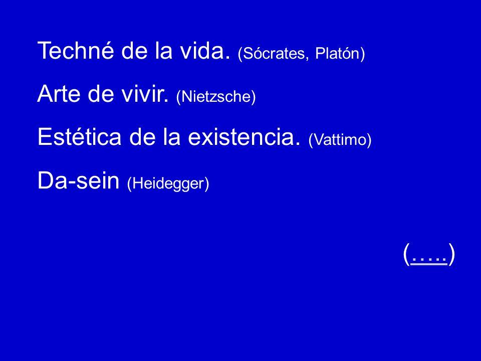 Techné de la vida. (Sócrates, Platón) Arte de vivir. (Nietzsche) Estética de la existencia. (Vattimo) Da-sein (Heidegger) (…..)…..