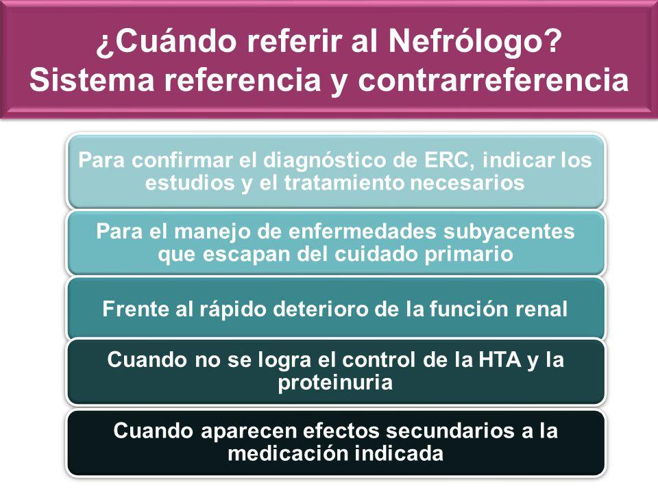 ¿Cuándo referir al Nefrólogo? Sistema referencia y contrarreferencia Para confirmar el diagnóstico de ERC, indicar los estudios y el tratamiento neces