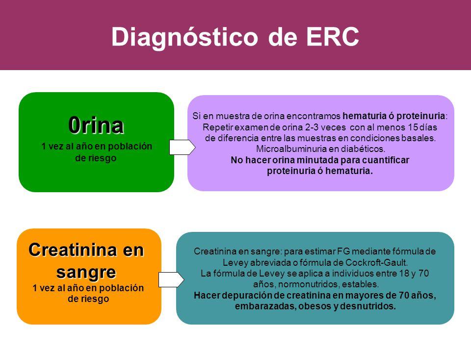 Diagnóstico de ERC Creatinina en sangre 1 vez al año en población de riesgo 0rina 1 vez al año en población de riesgo Si en muestra de orina encontram