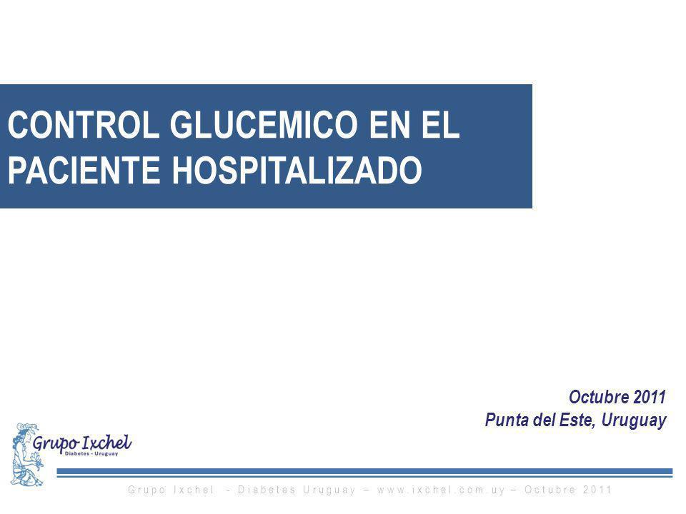 Octubre 2011 Punta del Este, Uruguay CONTROL GLUCEMICO EN EL PACIENTE HOSPITALIZADO Grupo Ixchel - Diabetes Uruguay – www.ixchel.com.uy – Octubre 2011