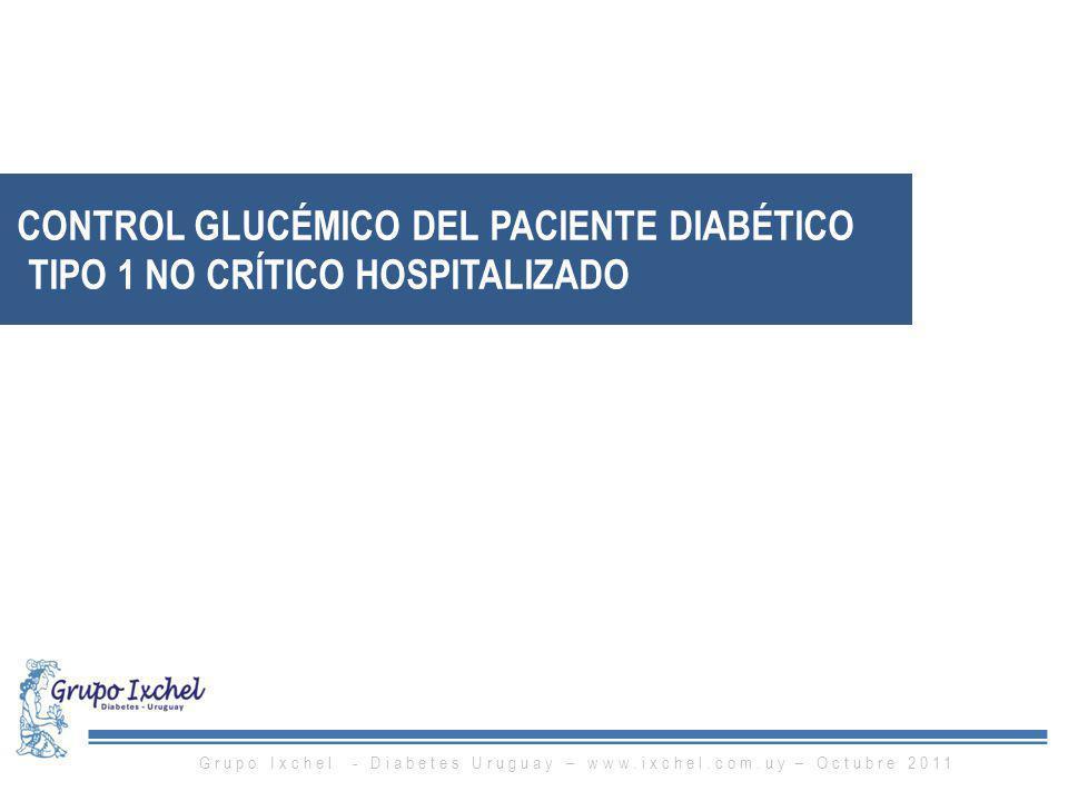 CONTROL GLUCÉMICO DEL PACIENTE DIABÉTICO TIPO 1 NO CRÍTICO HOSPITALIZADO Grupo Ixchel - Diabetes Uruguay – www.ixchel.com.uy – Octubre 2011
