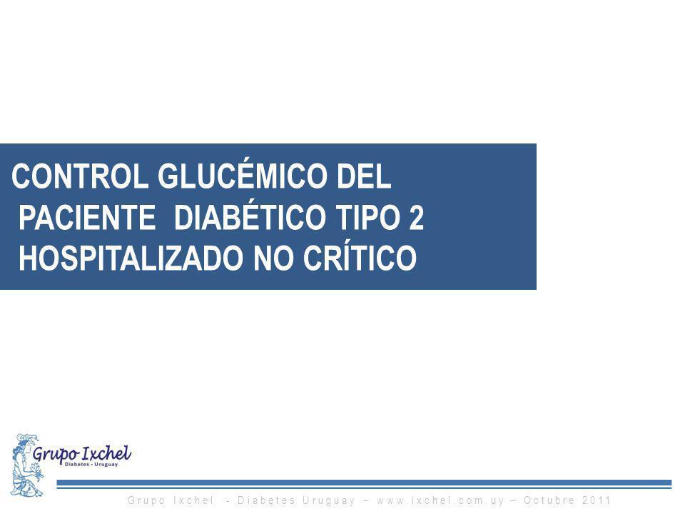 CONTROL GLUCÉMICO DEL PACIENTE DIABÉTICO TIPO 2 HOSPITALIZADO NO CRÍTICO Grupo Ixchel - Diabetes Uruguay – www.ixchel.com.uy – Octubre 2011