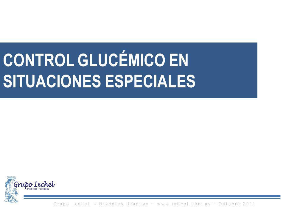 CONTROL GLUCÉMICO EN SITUACIONES ESPECIALES Grupo Ixchel - Diabetes Uruguay – www.ixchel.com.uy – Octubre 2011