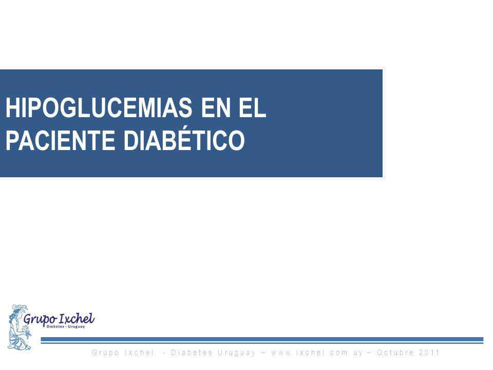 HIPOGLUCEMIAS EN EL PACIENTE DIABÉTICO Grupo Ixchel - Diabetes Uruguay – www.ixchel.com.uy – Octubre 2011