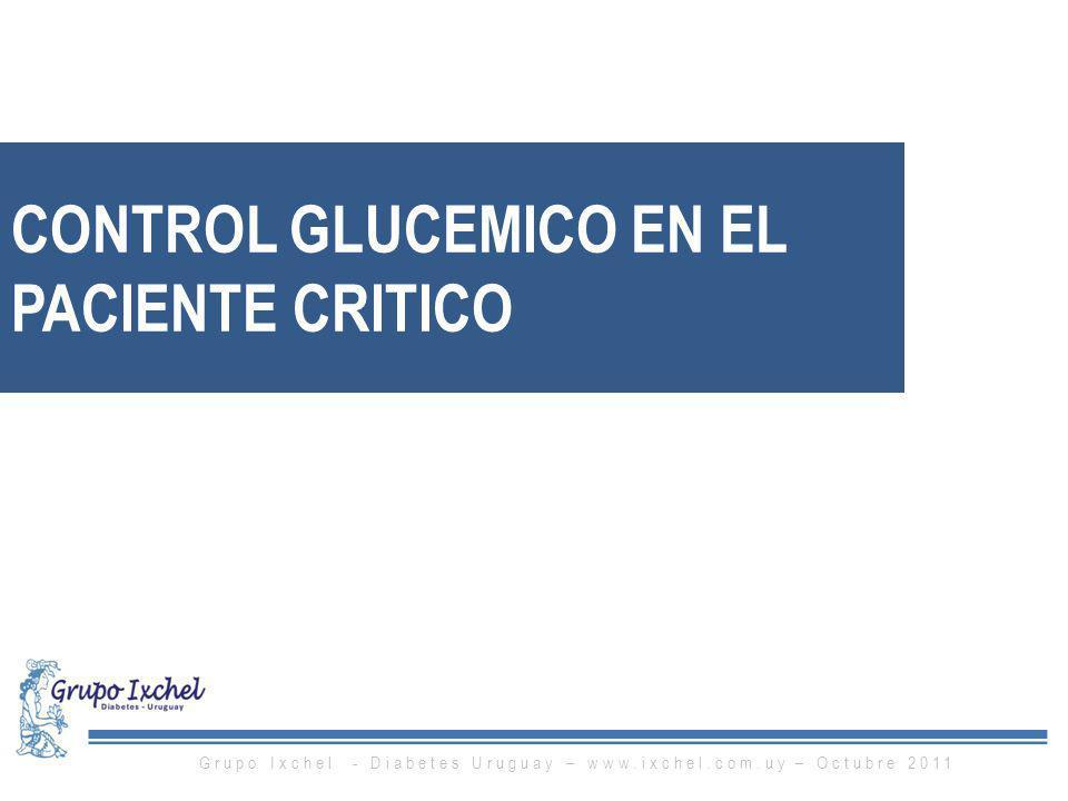 CONTROL GLUCEMICO EN EL PACIENTE CRITICO Grupo Ixchel - Diabetes Uruguay – www.ixchel.com.uy – Octubre 2011