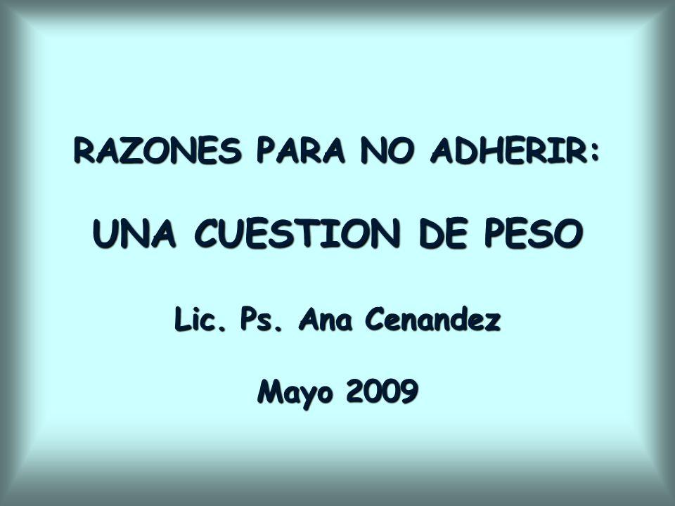 RAZONES PARA NO ADHERIR: UNA CUESTION DE PESO Lic. Ps. Ana Cenandez Mayo 2009