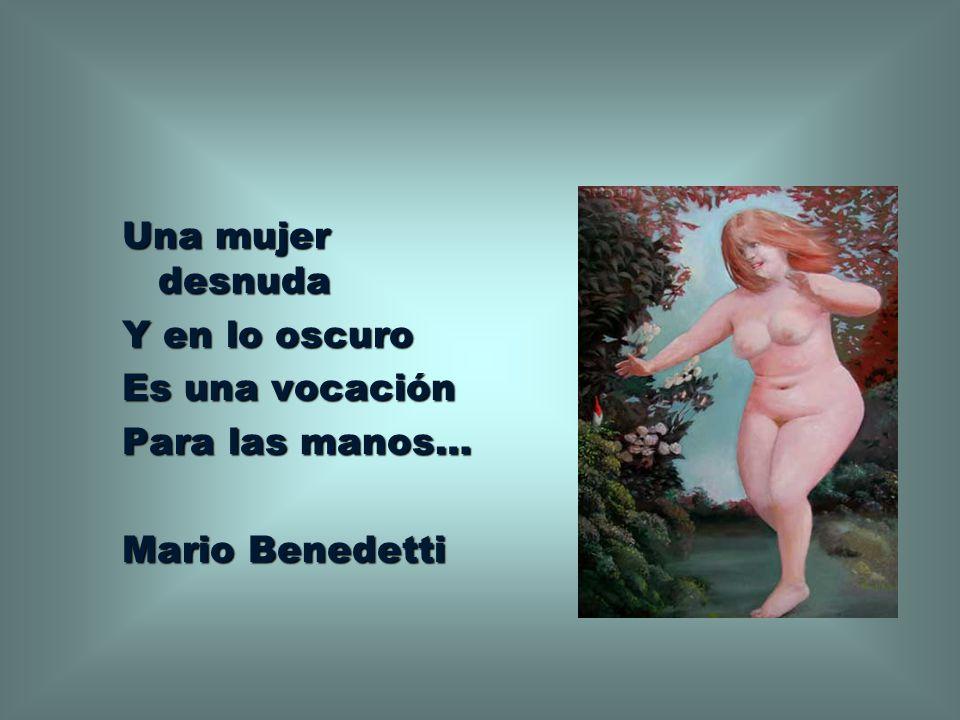 Una mujer desnuda Y en lo oscuro Es una vocación Para las manos… Mario Benedetti