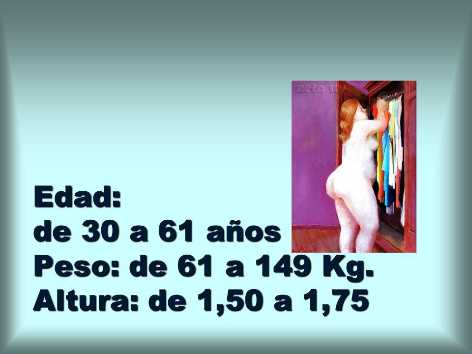 Edad: de 30 a 61 años Peso: de 61 a 149 Kg. Altura: de 1,50 a 1,75