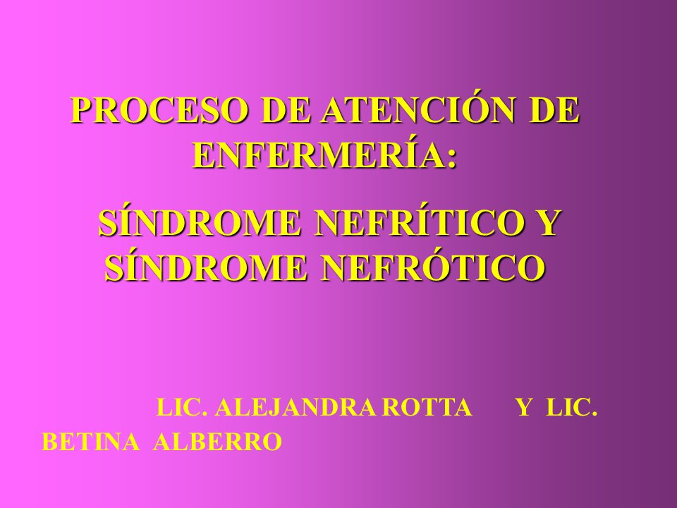 PROCESO DE ATENCIÓN DE ENFERMERÍA: SÍNDROME NEFRÍTICO Y SÍNDROME NEFRÓTICO SÍNDROME NEFRÍTICO Y SÍNDROME NEFRÓTICO LIC. ALEJANDRA ROTTAY LIC. BETINA A