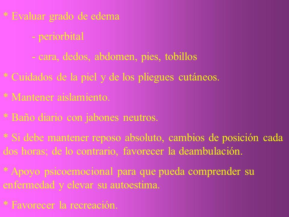 * Evaluar grado de edema - periorbital - cara, dedos, abdomen, pies, tobillos * Cuidados de la piel y de los pliegues cutáneos. * Mantener aislamiento