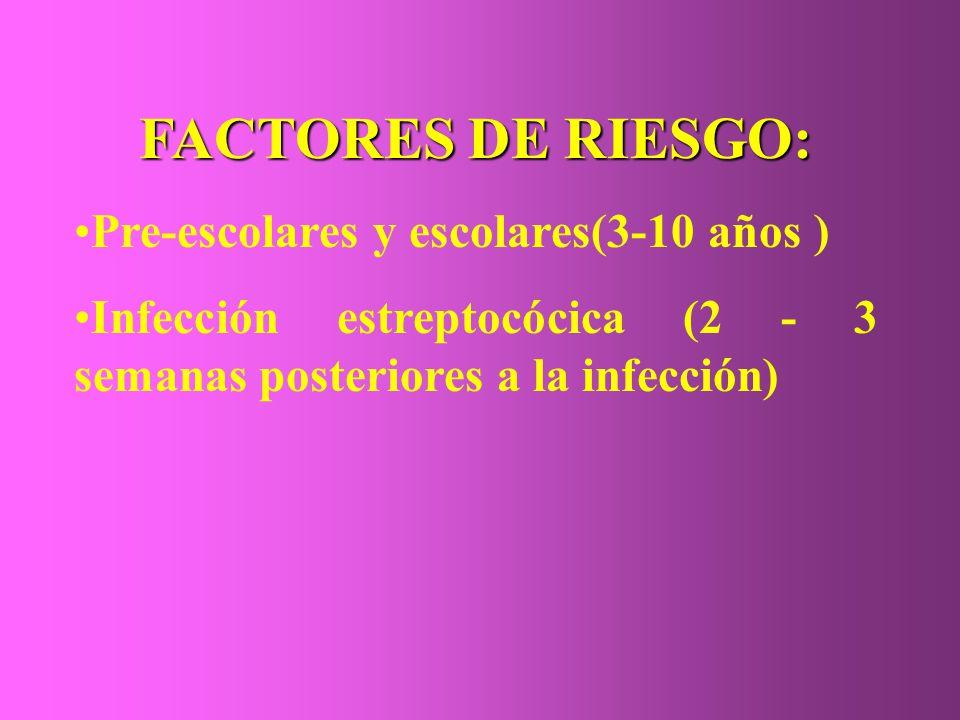 FACTORES DE RIESGO: Pre-escolares y escolares(3-10 años ) Infección estreptocócica (2 - 3 semanas posteriores a la infección)
