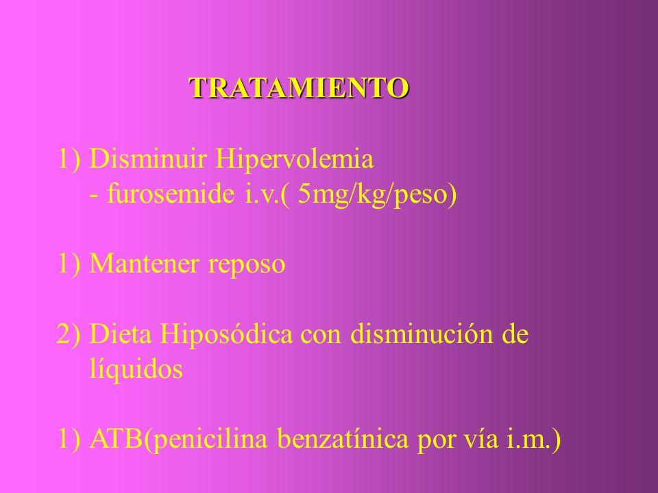 TRATAMIENTO 1)Disminuir Hipervolemia - furosemide i.v.( 5mg/kg/peso) 1)Mantener reposo 2)Dieta Hiposódica con disminución de líquidos 1)ATB(penicilina