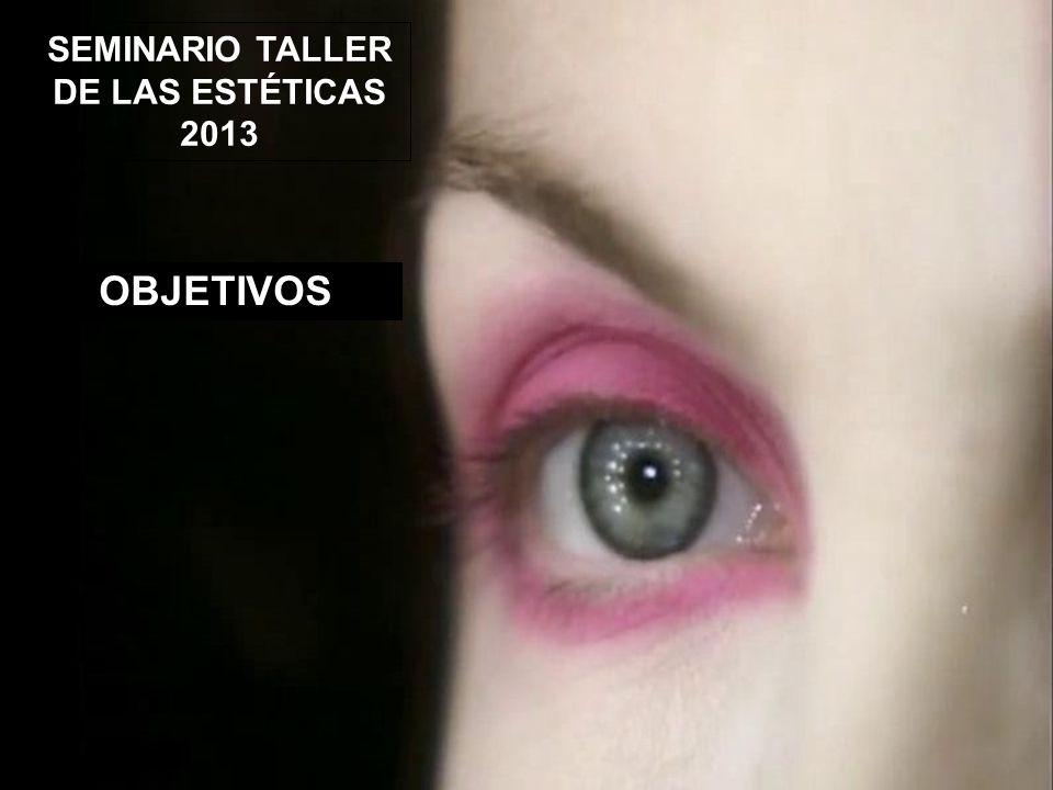 SEMINARIO TALLER DE LAS ESTÉTICAS 2013 OBJETIVOS