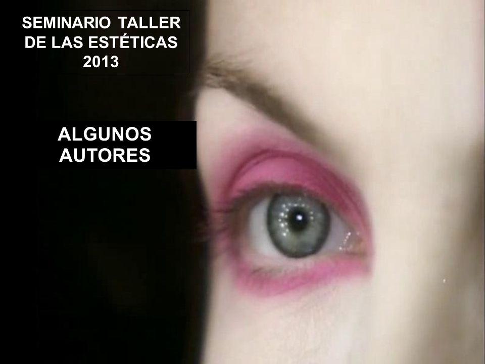 SEMINARIO TALLER DE LAS ESTÉTICAS 2013 ALGUNOS AUTORES
