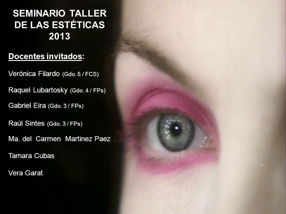 SEMINARIO TALLER DE LAS ESTÉTICAS 2013 Docentes invitados: Verónica Filardo (Gdo.