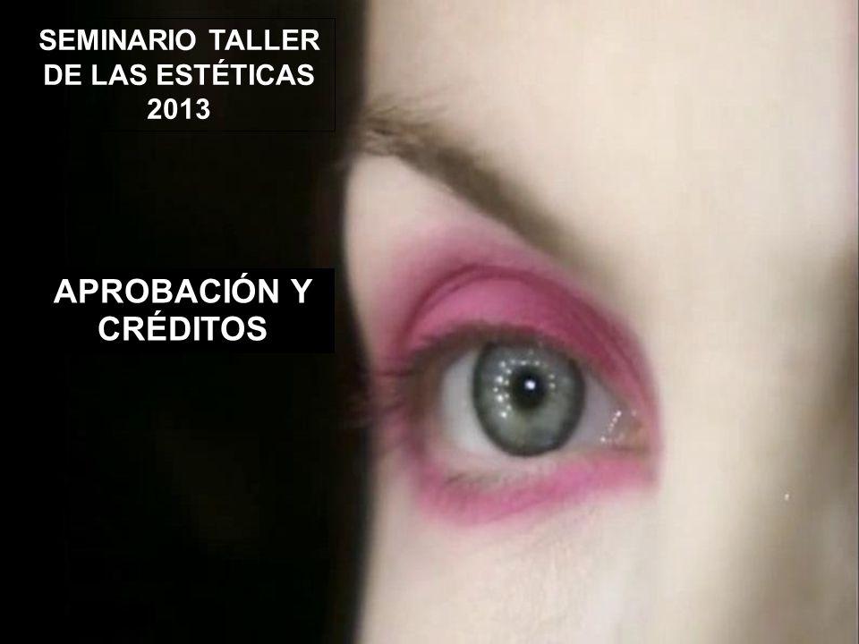 SEMINARIO TALLER DE LAS ESTÉTICAS 2013 APROBACIÓN Y CRÉDITOS
