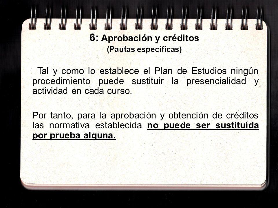 6: Aprobación y créditos (Pautas específicas) - Tal y como lo establece el Plan de Estudios ningún procedimiento puede sustituir la presencialidad y actividad en cada curso.