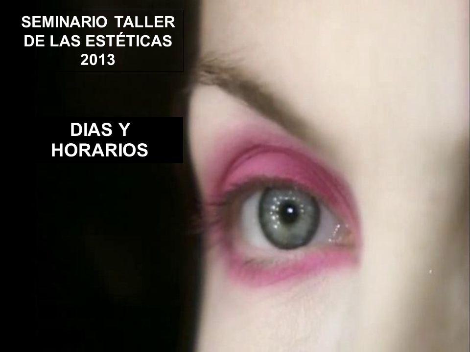 SEMINARIO TALLER DE LAS ESTÉTICAS 2013 DIAS Y HORARIOS