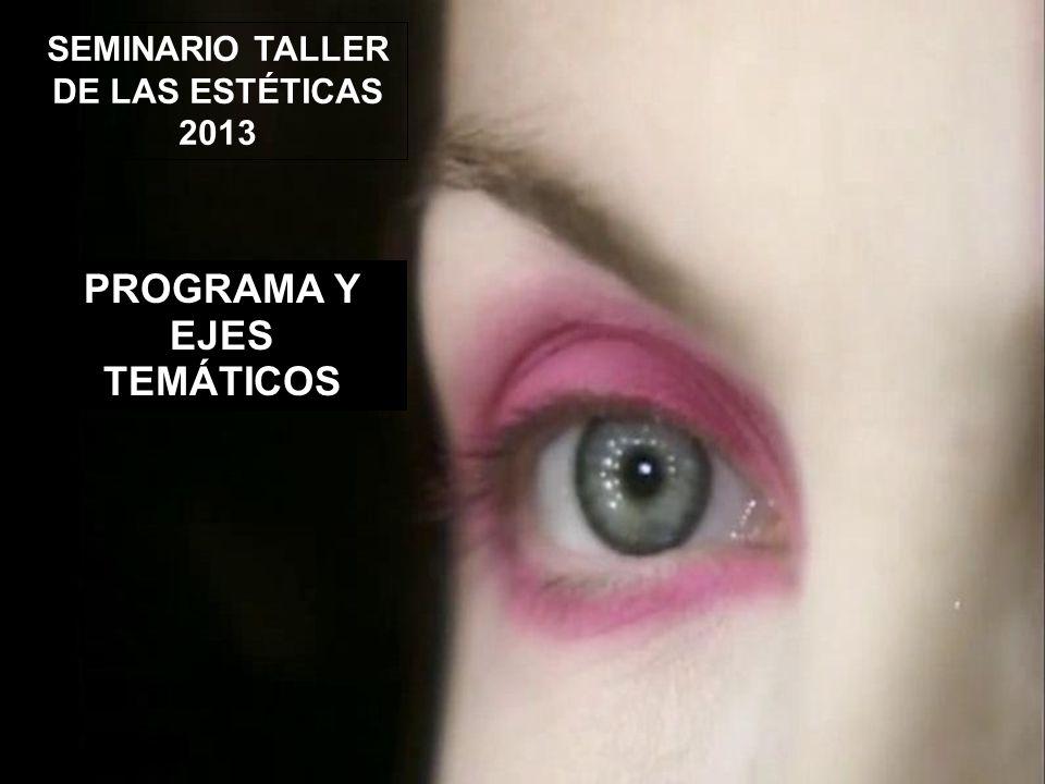 SEMINARIO TALLER DE LAS ESTÉTICAS 2013 PROGRAMA Y EJES TEMÁTICOS