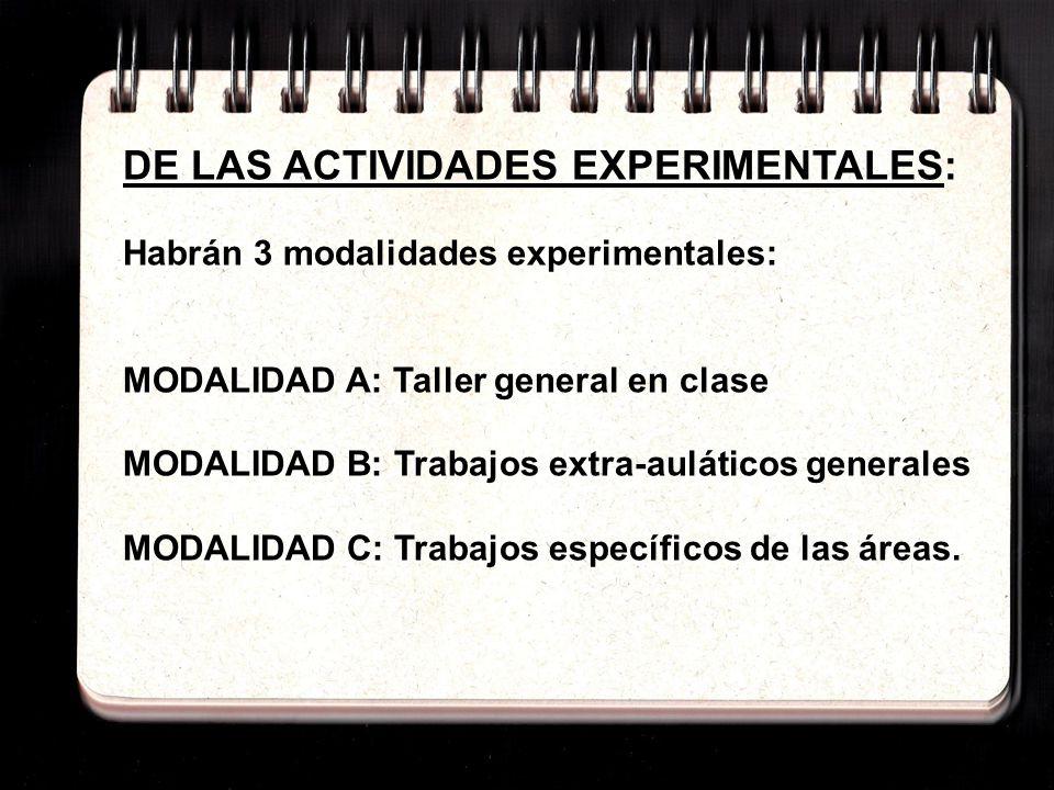 DE LAS ACTIVIDADES EXPERIMENTALES: Habrán 3 modalidades experimentales: MODALIDAD A: Taller general en clase MODALIDAD B: Trabajos extra-auláticos generales MODALIDAD C: Trabajos específicos de las áreas.