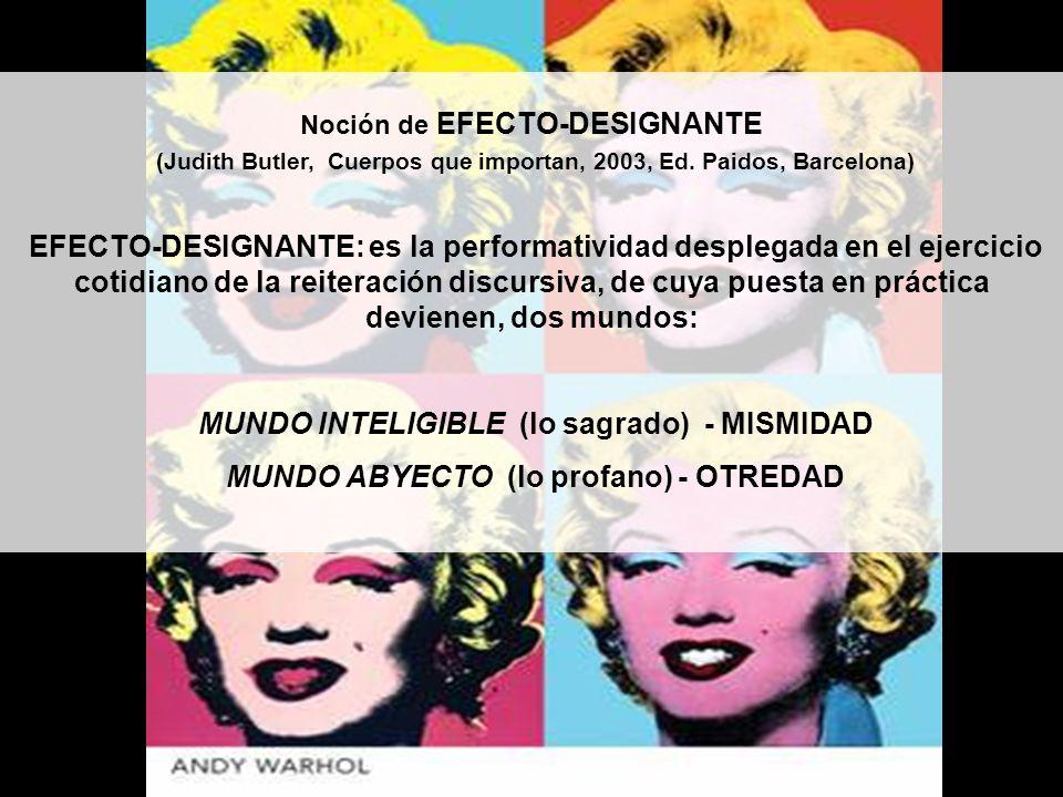 Noción de EFECTO-DESIGNANTE (Judith Butler, Cuerpos que importan, 2003, Ed. Paidos, Barcelona) EFECTO-DESIGNANTE: es la performatividad desplegada en