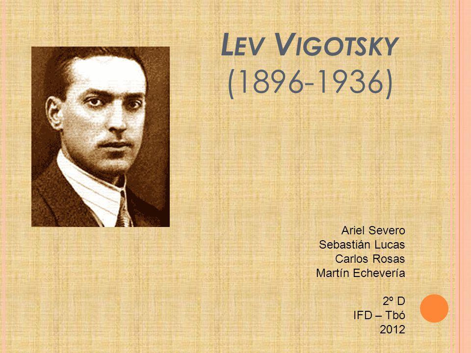 L EV V IGOTSKY (1896-1936) Ariel Severo Sebastián Lucas Carlos Rosas Martín Echevería 2º D IFD – Tbó 2012