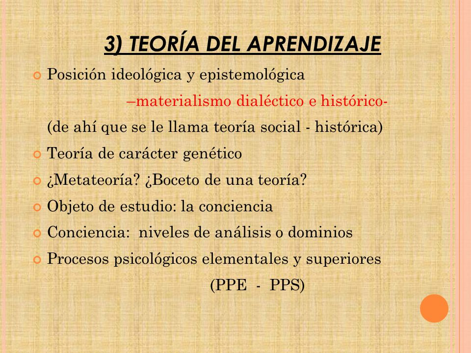 3) TEORÍA DEL APRENDIZAJE Posición ideológica y epistemológica –materialismo dialéctico e histórico- (de ahí que se le llama teoría social - histórica) Teoría de carácter genético ¿Metateoría.