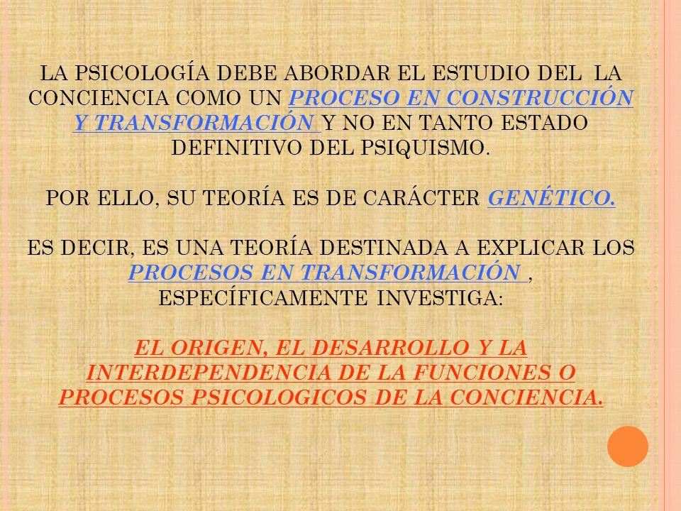 LA PSICOLOGÍA DEBE ABORDAR EL ESTUDIO DEL LA CONCIENCIA COMO UN PROCESO EN CONSTRUCCIÓN Y TRANSFORMACIÓN Y NO EN TANTO ESTADO DEFINITIVO DEL PSIQUISMO