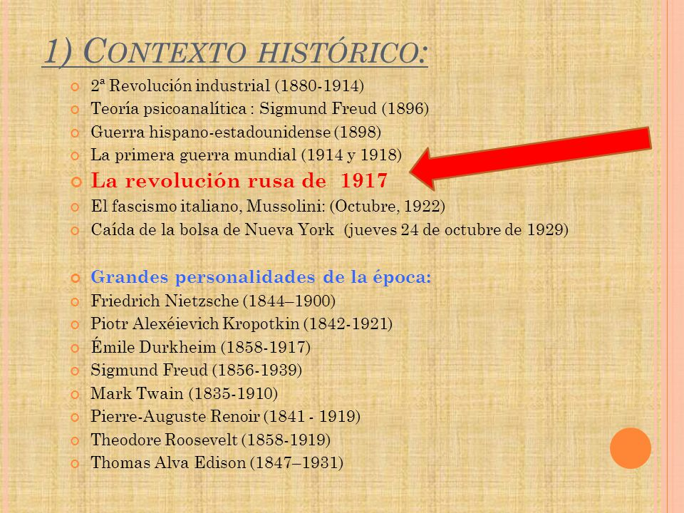 1) C ONTEXTO HISTÓRICO : 2ª Revolución industrial (1880-1914) Teoría psicoanalítica : Sigmund Freud (1896) Guerra hispano-estadounidense (1898) La primera guerra mundial (1914 y 1918) La revolución rusa de 1917 El fascismo italiano, Mussolini: (Octubre, 1922) Caída de la bolsa de Nueva York (jueves 24 de octubre de 1929) Grandes personalidades de la época: Friedrich Nietzsche (1844–1900) Piotr Alexéievich Kropotkin (1842-1921) Émile Durkheim (1858-1917) Sigmund Freud (1856-1939) Mark Twain (1835-1910) Pierre-Auguste Renoir (1841 - 1919) Theodore Roosevelt (1858-1919) Thomas Alva Edison (1847–1931)