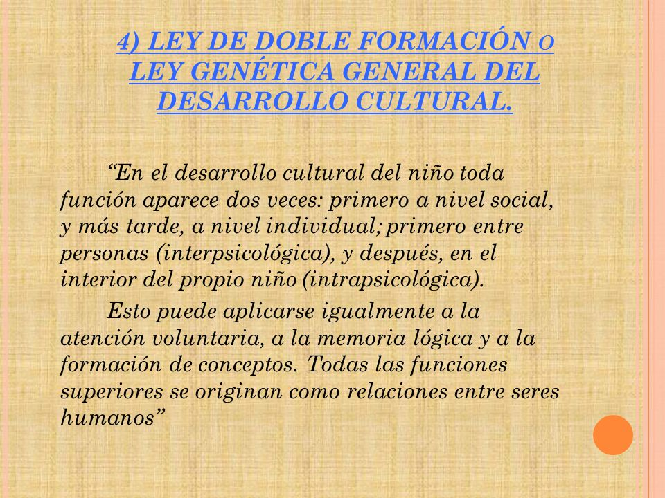 4) LEY DE DOBLE FORMACIÓN O LEY GENÉTICA GENERAL DEL DESARROLLO CULTURAL. En el desarrollo cultural del niño toda función aparece dos veces: primero a