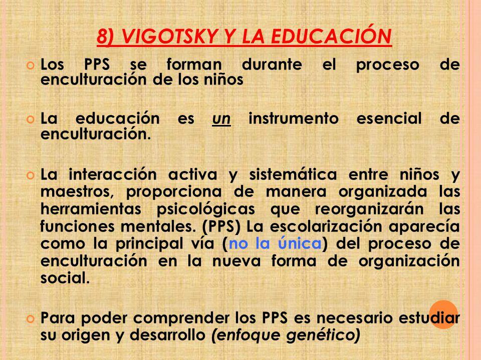 8) VIGOTSKY Y LA EDUCACIÓN Los PPS se forman durante el proceso de enculturación de los niños La educación es un instrumento esencial de enculturación.