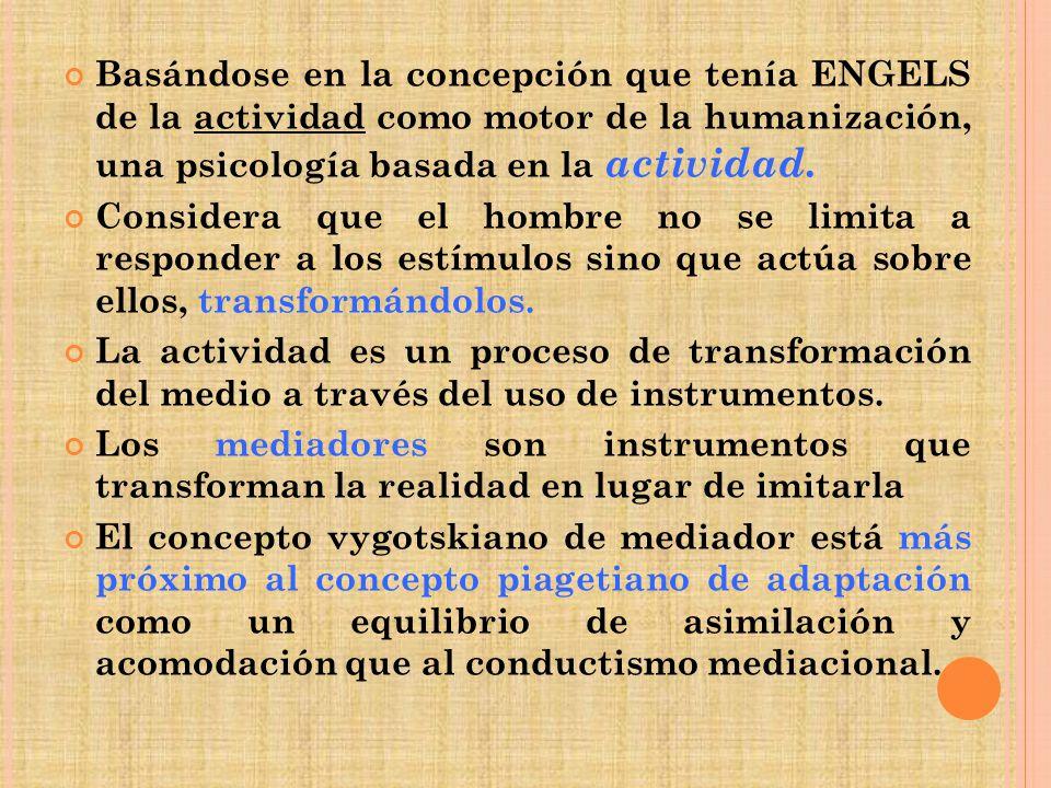 Basándose en la concepción que tenía ENGELS de la actividad como motor de la humanización, una psicología basada en la actividad. Considera que el hom