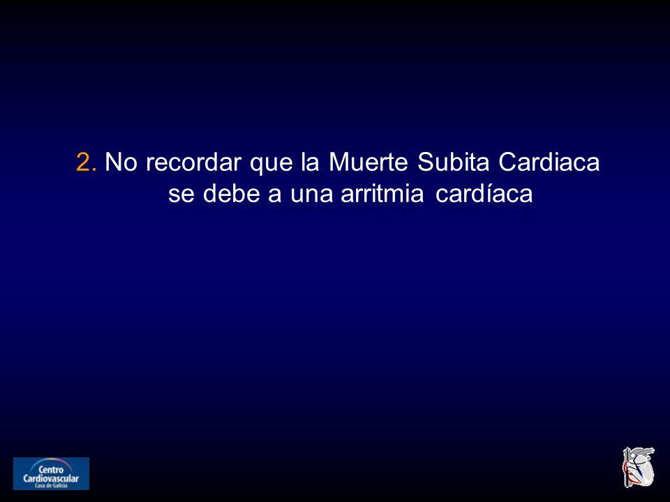 2. No recordar que la Muerte Subita Cardiaca se debe a una arritmia cardíaca