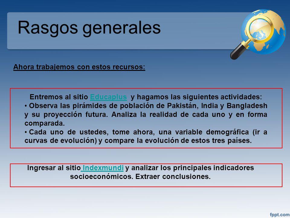 Rasgos generales Entremos al sitio Educaplus y hagamos las siguientes actividades:Educaplus Observa las pirámides de población de Pakistán, India y Ba