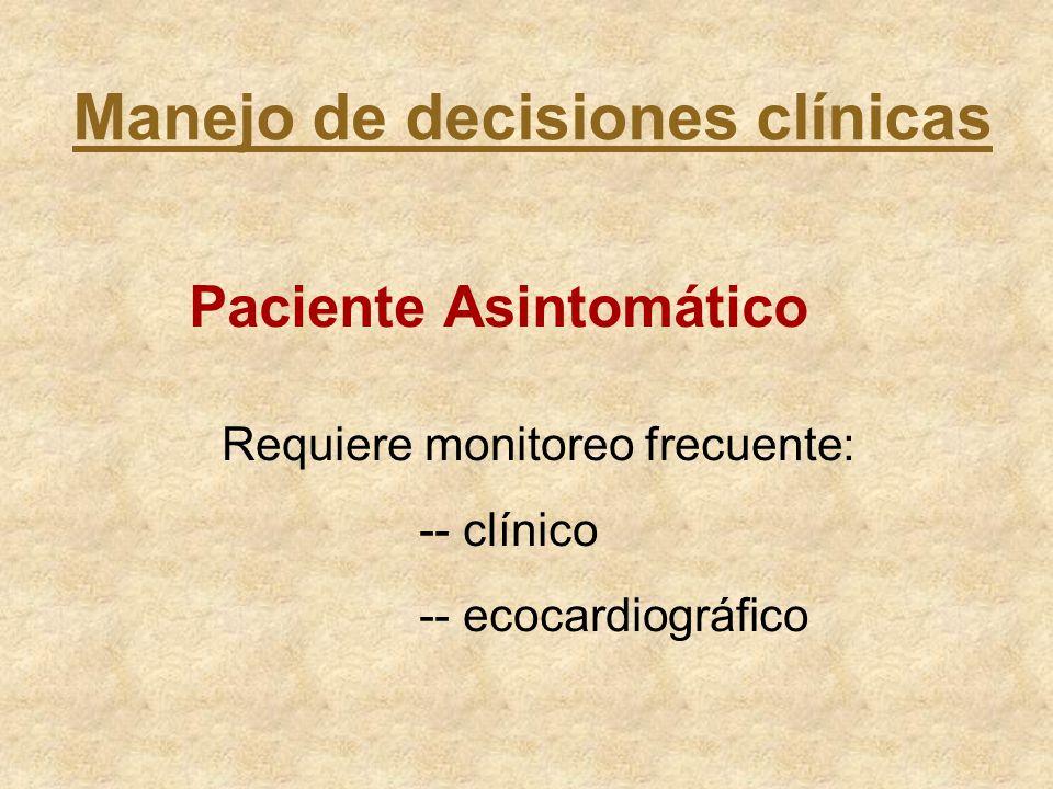 Manejo de decisiones clínicas Paciente Asintomático Requiere monitoreo frecuente: -- clínico -- ecocardiográfico