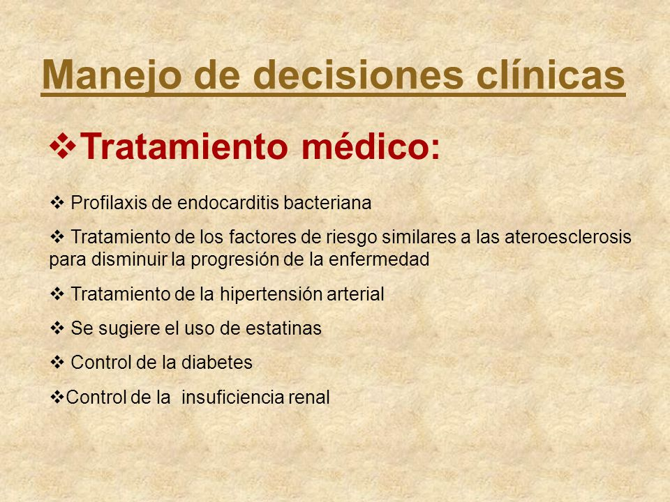 Manejo de decisiones clínicas Tratamiento médico: Profilaxis de endocarditis bacteriana Tratamiento de los factores de riesgo similares a las ateroesc