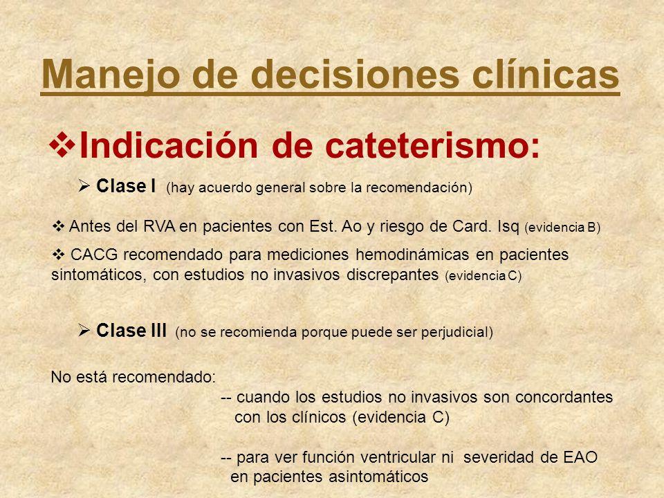 Manejo de decisiones clínicas Indicación de cateterismo: Clase I (hay acuerdo general sobre la recomendación) Antes del RVA en pacientes con Est. Ao y