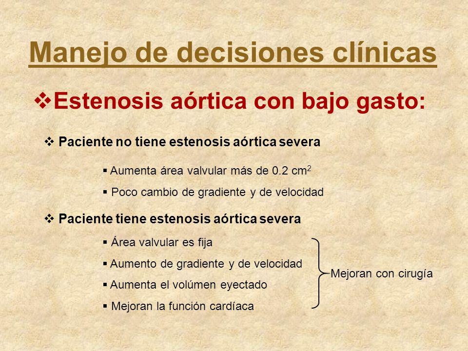 Manejo de decisiones clínicas Estenosis aórtica con bajo gasto: Paciente no tiene estenosis aórtica severa Aumenta área valvular más de 0.2 cm 2 Poco