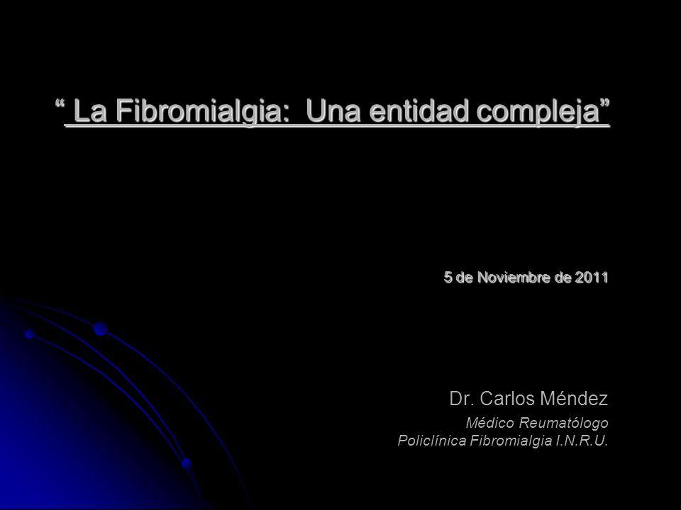 La Fibromialgia: Una entidad compleja 5 de Noviembre de 2011 La Fibromialgia: Una entidad compleja 5 de Noviembre de 2011 Dr. Carlos Méndez Médico Reu