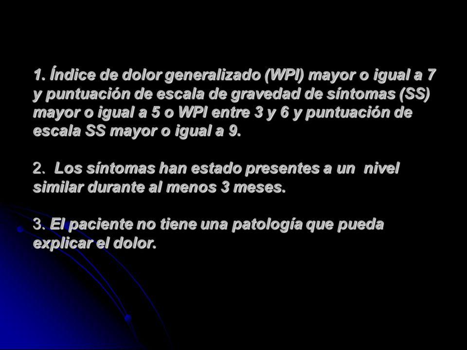 1. Índice de dolor generalizado (WPI) mayor o igual a 7 y puntuación de escala de gravedad de síntomas (SS) mayor o igual a 5 o WPI entre 3 y 6 y punt