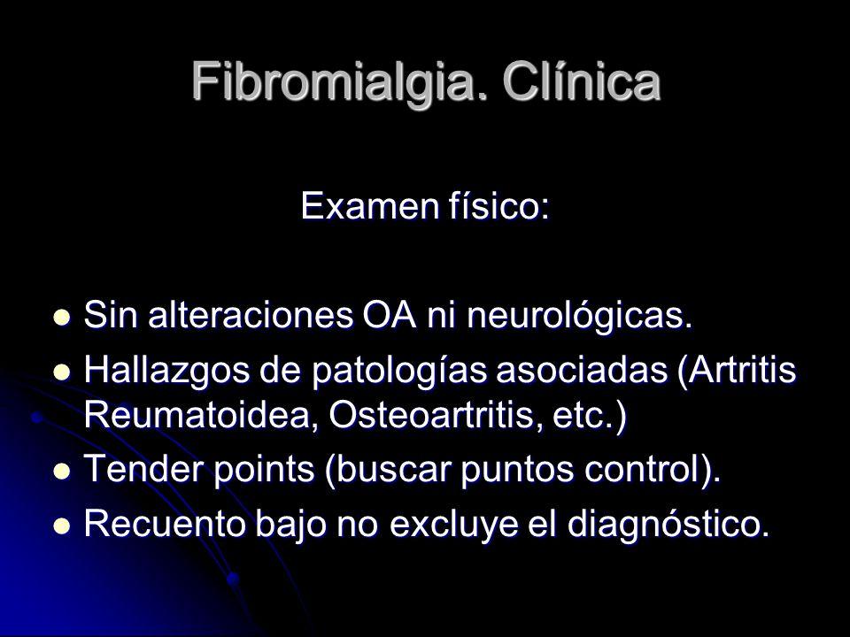 Fibromialgia. Clínica Examen físico: Sin alteraciones OA ni neurológicas. Sin alteraciones OA ni neurológicas. Hallazgos de patologías asociadas (Artr