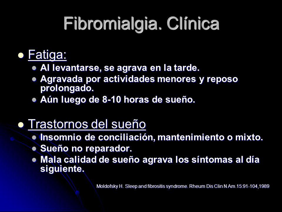 Fibromialgia. Clínica Fatiga: Fatiga: Al levantarse, se agrava en la tarde. Al levantarse, se agrava en la tarde. Agravada por actividades menores y r