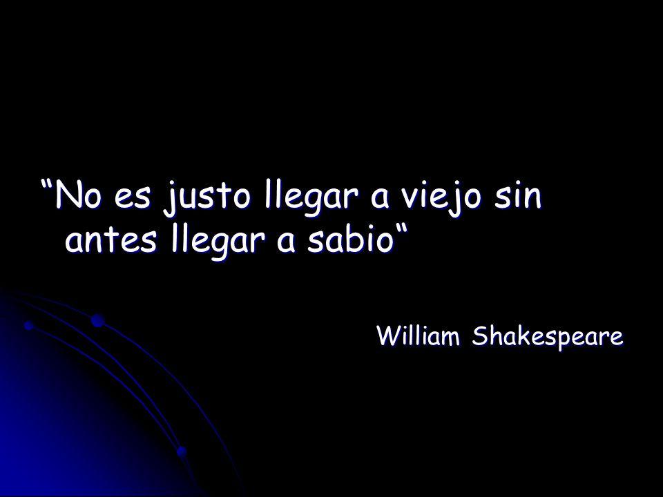 No es justo llegar a viejo sin antes llegar a sabio William Shakespeare