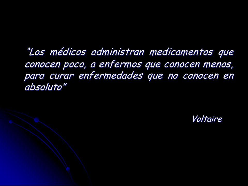 Los médicos administran medicamentos que conocen poco, a enfermos que conocen menos, para curar enfermedades que no conocen en absoluto Los médicos ad