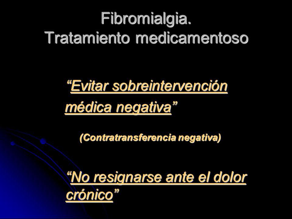 Fibromialgia. Tratamiento medicamentoso Evitar sobreintervenciónEvitar sobreintervención médica negativa médica negativa (Contratransferencia negativa