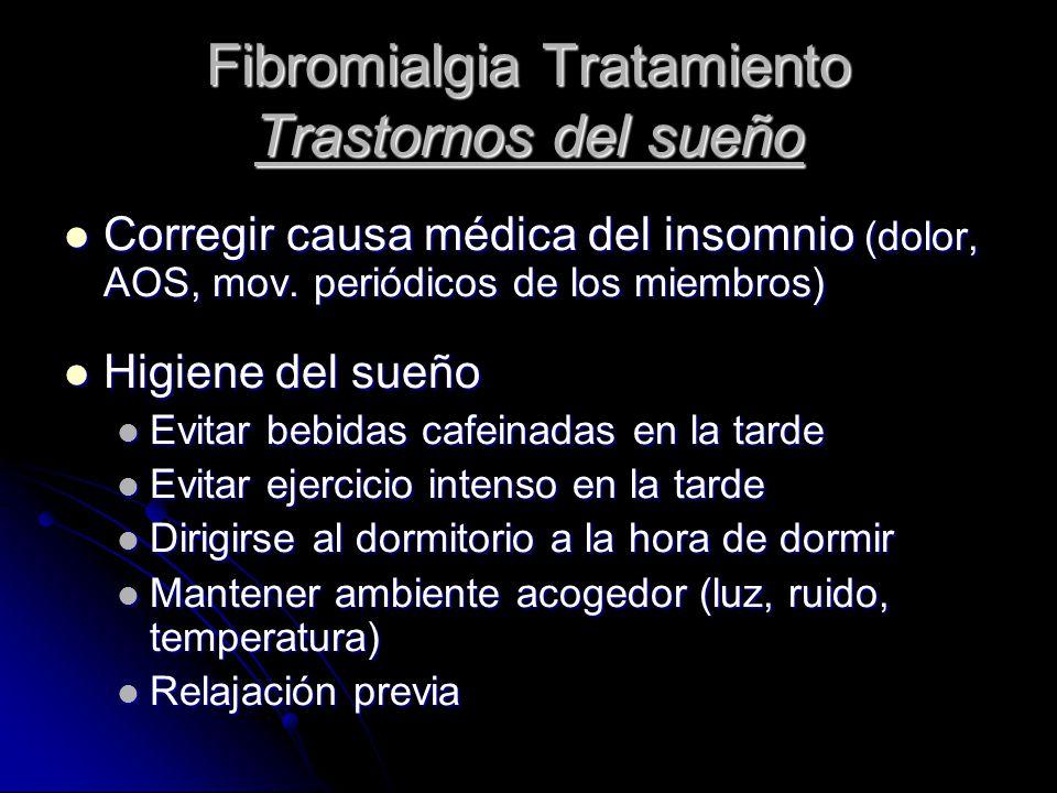 Fibromialgia Tratamiento Trastornos del sueño Corregir causa médica del insomnio (dolor, AOS, mov. periódicos de los miembros) Corregir causa médica d