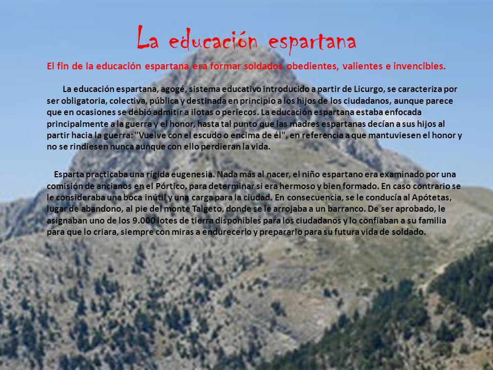 La educación espartana El fin de la educación espartana era formar soldados obedientes, valientes e invencibles.